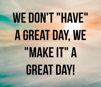 We don't have a have a great day, we make it a great day